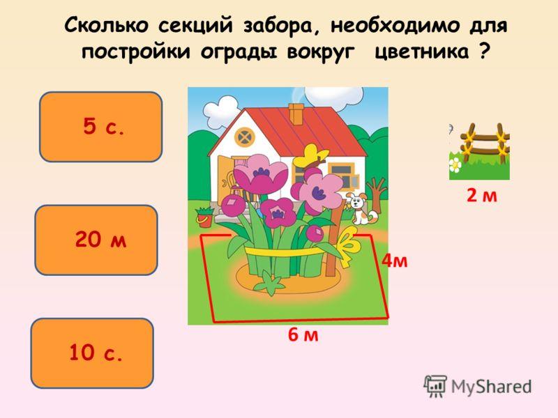 Сколько секций забора, необходимо для постройки ограды вокруг цветника ? 10 с. 5 с. 20 м 2 м 4м 6 м