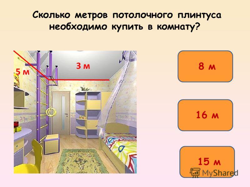 Сколько метров потолочного плинтуса необходимо купить в комнату? 16 м 15 м 8 м 3 м 5 м