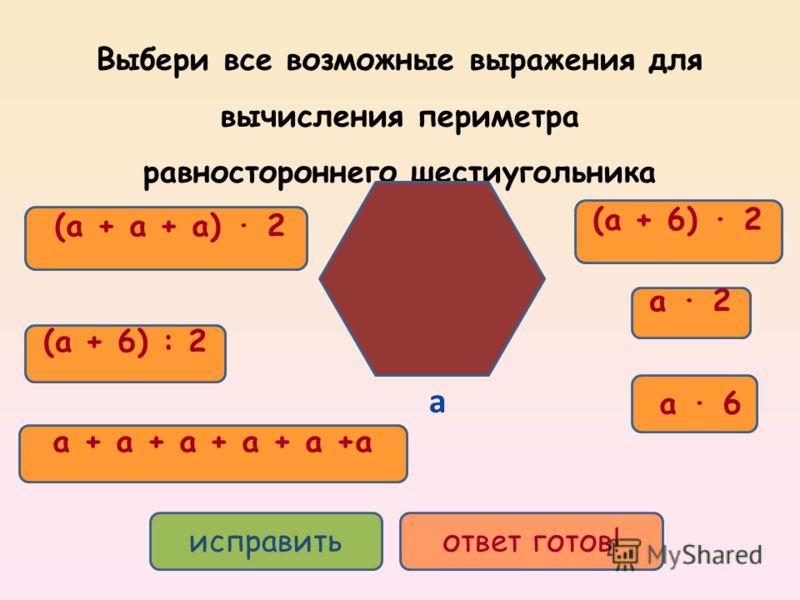 a 6 a + a + a + a + a +a (a + a + a) 2 a 2 (a + 6) 2 (a + 6) : 2 исправитьответ готов! Выбери все возможные выражения для вычисления периметра равностороннего шестиугольника a