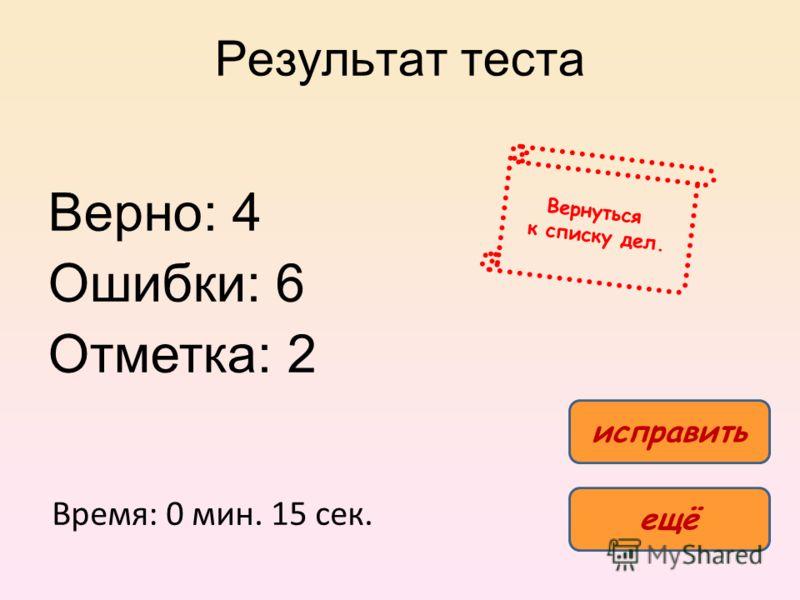 Результат теста Верно: 4 Ошибки: 6 Отметка: 2 Время: 0 мин. 15 сек. ещё исправить Вернуться к списку дел.