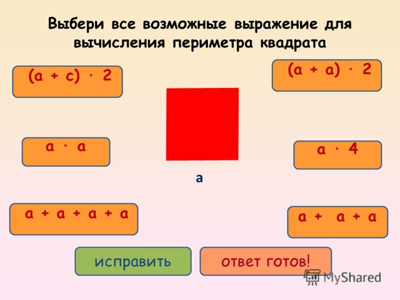 a + a + a + a (a + a) 2 a 4 a + a + a a (a + c) 2 исправитьответ готов! Выбери все возможные выражение для вычисления периметра квадрата а