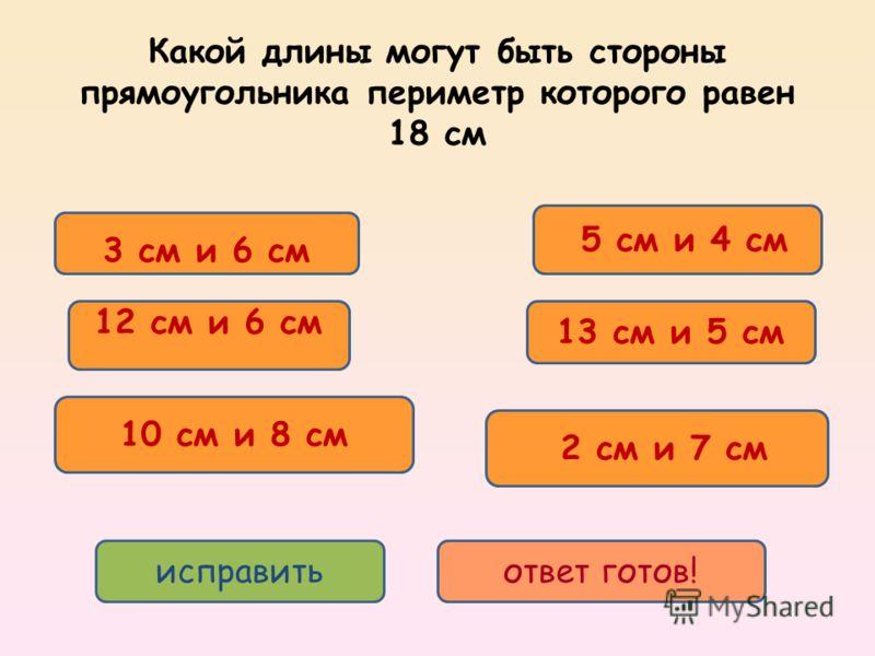 3 см и 6 см 5 см и 4 см 2 см и 7 см 10 см и 8 см 12 см и 6 см 13 см и 5 см исправитьответ готов! Какой длины могут быть стороны прямоугольника периметр которого равен 18 см