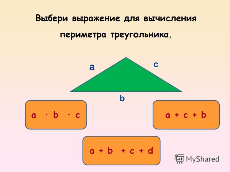 a b ca + c + b a + b + c + d a c b Выбери выражение для вычисления периметра треугольника.