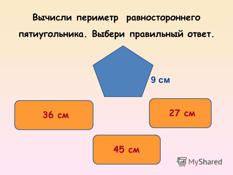 Вычисли периметр равностороннего пятиугольника. Выбери правильный ответ. 45 см 36 см 27 см 9 см