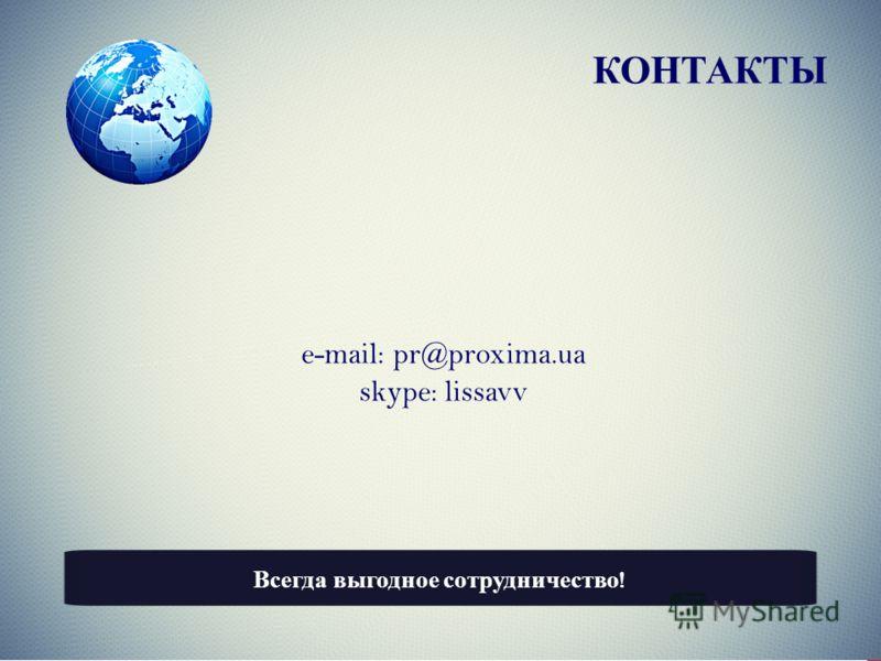 КОНТАКТЫ e-mail: pr@proxima.ua skype: lissavv Всегда выгодное сотрудничество !