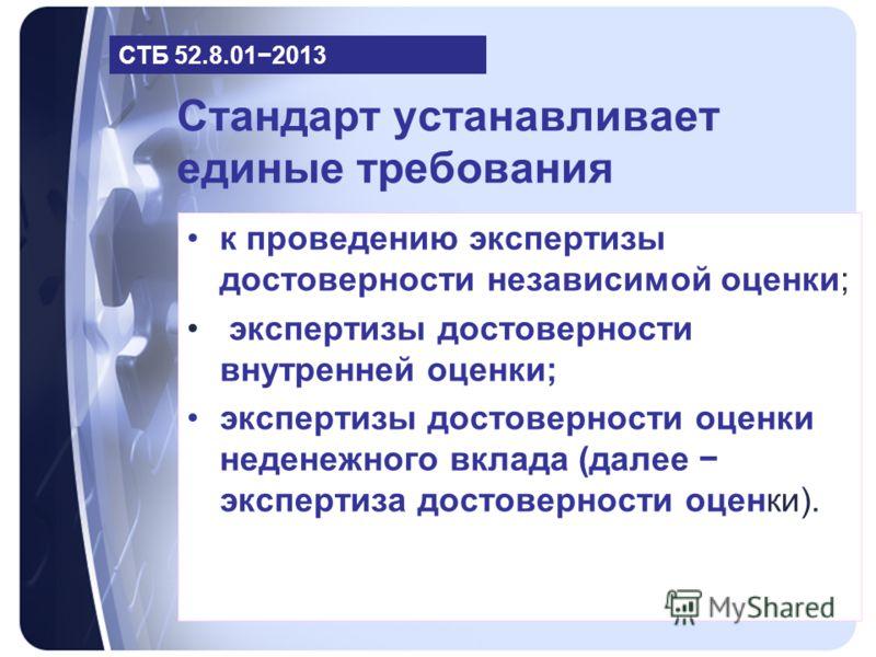 Стандарт устанавливает единые требования к проведению экспертизы достоверности независимой оценки; экспертизы достоверности внутренней оценки; экспертизы достоверности оценки неденежного вклада (далее экспертиза достоверности оценки). СТБ 52.8.012013
