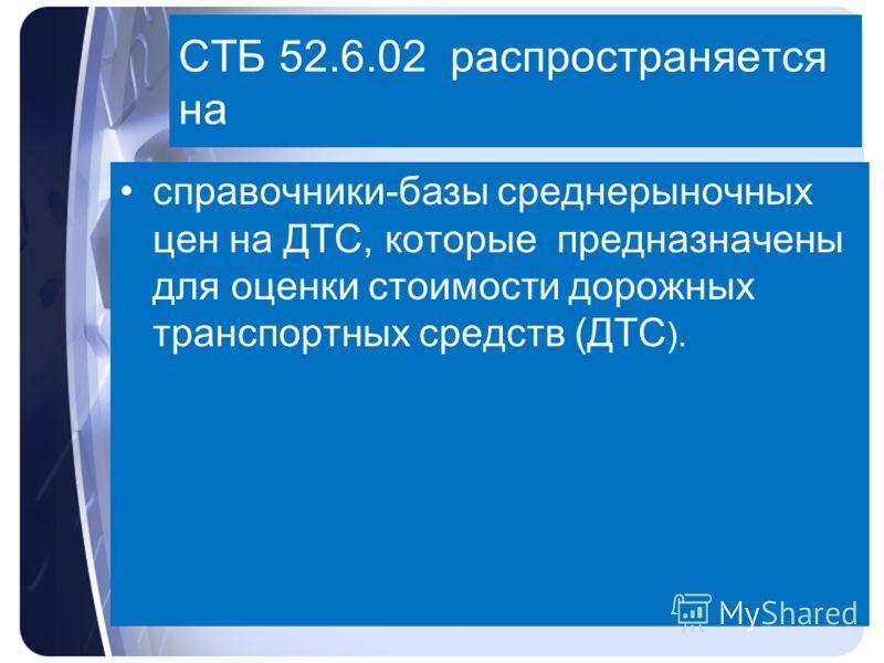 СТБ 52.6.02 распространяется на справочники-базы среднерыночных цен на ДТС, которые предназначены для оценки стоимости дорожных транспортных средств (ДТС ).