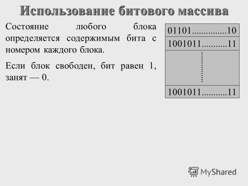 Использование битового массива Состояние любого блока определяется содержимым бита с номером каждого блока. Если блок свободен, бит равен 1, занят 0. 01101...............10 1001011...........11