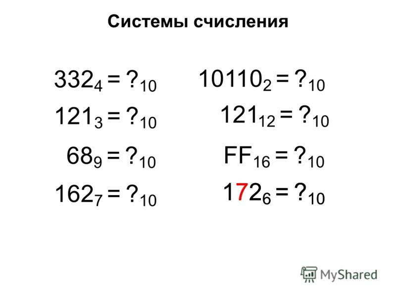 Системы счисления 332 4 = ? 10 121 3 = ? 10 68 9 = ? 10 162 7 = ? 10 10110 2 = ? 10 121 12 = ? 10 FF 16 = ? 10 172 6 = ? 10