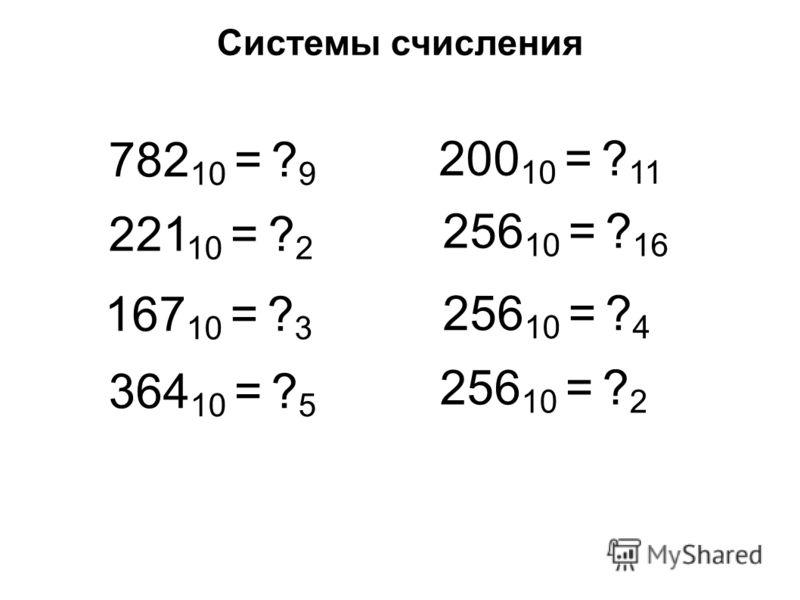 Системы счисления 782 10 = ? 9 221 10 = ? 2 167 10 = ? 3 364 10 = ? 5 200 10 = ? 11 256 10 = ? 16 256 10 = ? 4 256 10 = ? 2