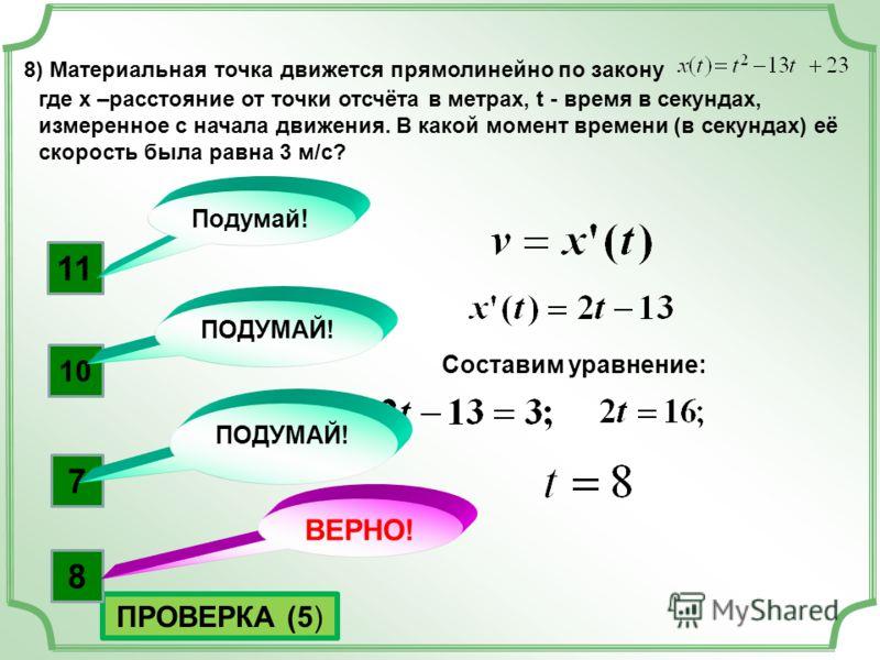 8) Материальная точка движется прямолинейно по закону где x –расстояние от точки отсчёта в метрах, t - время в секундах, измеренное с начала движения. В какой момент времени (в секундах) её скорость была равна 3 м/с? Составим уравнение: ПРОВЕРКА (5)