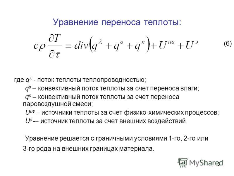6 Уравнение переноса теплоты: где q - поток теплоты теплопроводностью; q в – конвективный поток теплоты за счет переноса влаги; q n – конвективный поток теплоты за счет переноса паровоздушной смеси; U ив – источники теплоты за счет физико-химических