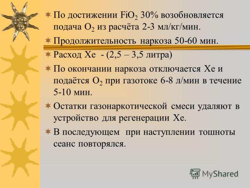По достижении FiО 2 30% возобновляется подача О 2 из расчёта 2-3 мл/кг/мин. Продолжительность наркоза 50-60 мин. Расход Хе - (2,5 – 3,5 литра) По окончании наркоза отключается Хе и подаётся О 2 при газотоке 6-8 л/мин в течение 5-10 мин. Остатки газон