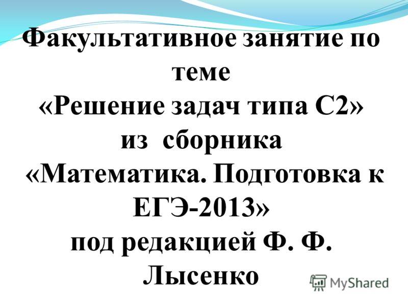 Факультативное занятие по теме «Решение задач типа С2» из сборника «Математика. Подготовка к ЕГЭ-2013» под редакцией Ф. Ф. Лысенко