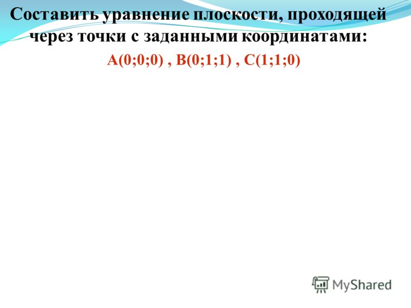 Составить уравнение плоскости, проходящей через точки с заданными координатами: А(0;0;0), В(0;1;1), С(1;1;0)