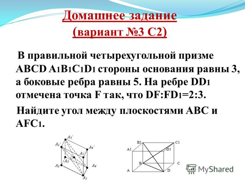 Домашнее задание ( вариант 3 С2 ) В правильной четырехугольной призме ABCD A 1 B 1 C 1 D 1 стороны основания равны 3, а боковые ребра равны 5. На ребре DD 1 отмечена точка F так, что DF:FD 1 =2:3. Найдите угол между плоскостями ABC и AFC 1.
