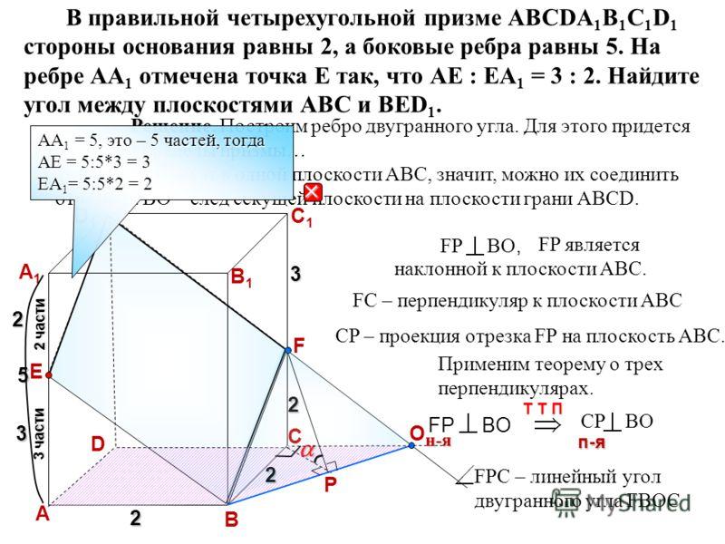 В правильной четырехугольной призме АВСDA 1 B 1 C 1 D 1 стороны основания равны 2, а боковые ребра равны 5. На ребре АА 1 отмечена точка Е так, что АЕ : ЕА 1 = 3 : 2. Найдите угол между плоскостями АВС и ВЕD 1. D А В C A1A1 D1D1 C1C1 B1B1 22 3 части
