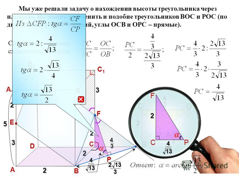 D А В C A1A1 D1D1 C1C1 B1B1 2 2 323 O P E 5 F2 Мы уже решали задачу о нахождении высоты треугольника через площадь. Но можно применить и подобие треугольников ВОС и РОС (по двум углам: угол О – общий, углы ОСВ и ОРС – прямые).43 213 3 C O 213 3 4 3 2