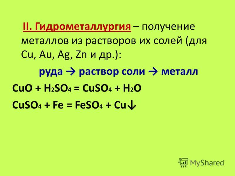 II. Гидрометаллургия – получение металлов из растворов их солей (для Cu, Au, Ag, Zn и др.): руда раствор соли металл СuO + H 2 SO 4 = CuSO 4 + H 2 O CuSО 4 + Fe = FeSO 4 + Cu