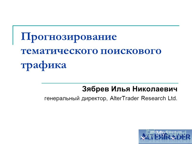 Прогнозирование тематического поискового трафика Зябрев Илья Николаевич генеральный директор, AlterTrader Research Ltd.