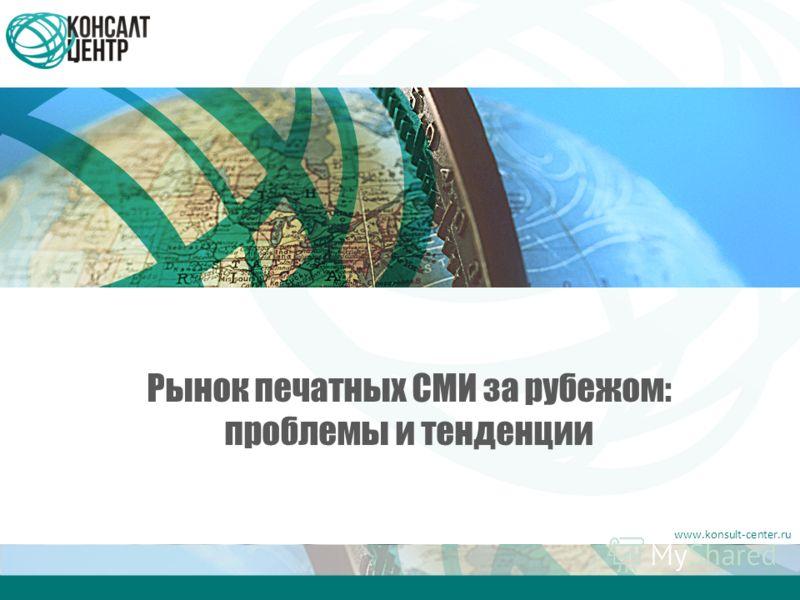 www.konsult-center.ru Рынок печатных СМИ за рубежом: проблемы и тенденции