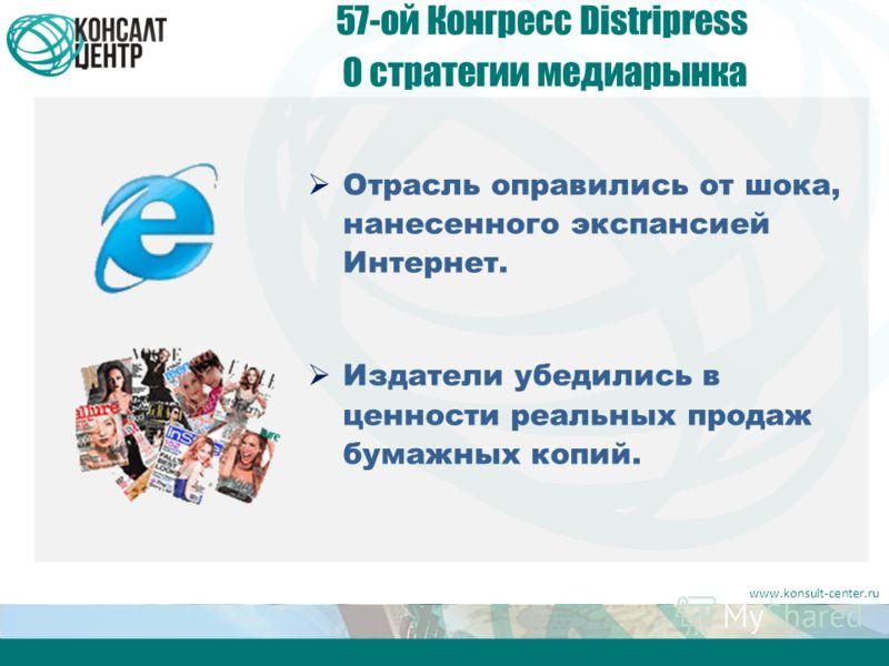 www.konsult-center.ru 57-ой Конгресс Distripress О стратегии медиарынка Отрасль оправились от шока, нанесенного экспансией Интернет. Издатели убедились в ценности реальных продаж бумажных копий.