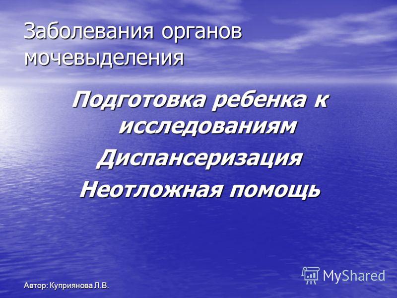 Автор: Куприянова Л.В. Заболевания органов мочевыделения Подготовка ребенка к исследованиям Диспансеризация Неотложная помощь