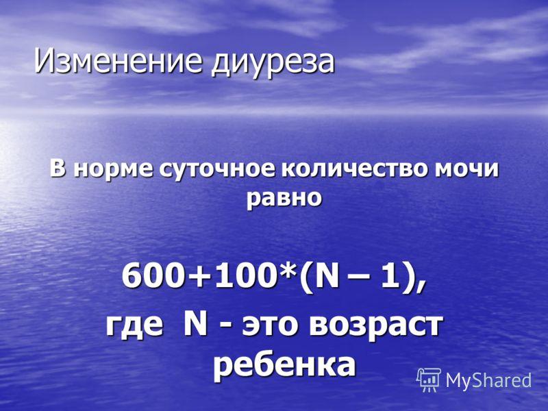 Изменение диуреза В норме суточное количество мочи равно 600+100*(N – 1), где N - это возраст ребенка