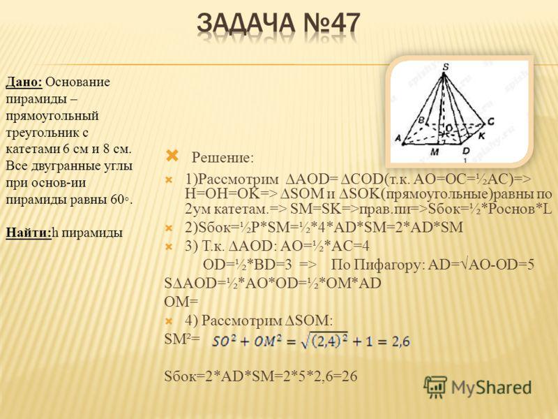 Дано: Основание пирамиды – прямоугольный треугольник с катетами 6 см и 8 см. Все двугранные углы при основ-ии пирамиды равны 60. Найти:h пирамиды Решение: Проведем SO- высоту пирамиды и перпендикуляры SK, SM и SN к соответствующим сторонам треугол. A