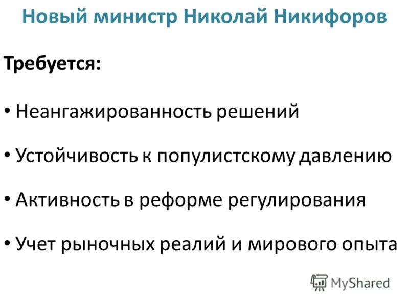 Новый министр Николай Никифоров Требуется: Неангажированность решений Устойчивость к популистскому давлению Активность в реформе регулирования Учет рыночных реалий и мирового опыта