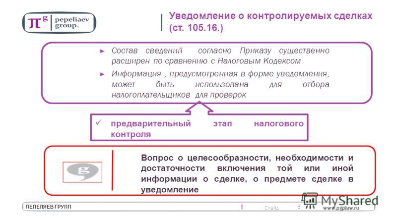 Слайд www.pgplaw.ru 6 ПЕПЕЛЯЕВ ГРУПП Уведомление о контролируемых сделках (ст. 105.16.) Состав сведений согласно Приказу существенно расширен по сравнению с Налоговым Кодексом Информация, предусмотренная в форме уведомления, может быть использована д
