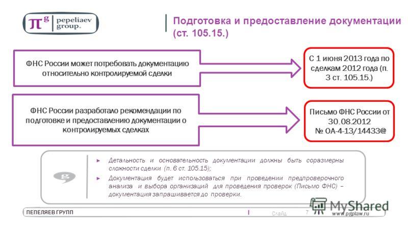 Слайд www.pgplaw.ru 7 ПЕПЕЛЯЕВ ГРУПП Подготовка и предоставление документации (ст. 105.15.) ФНС России может потребовать документацию относительно контролируемой сделки С 1 июня 2013 года по сделкам 2012 года (п. 3 ст. 105.15.) ФНС России разработало