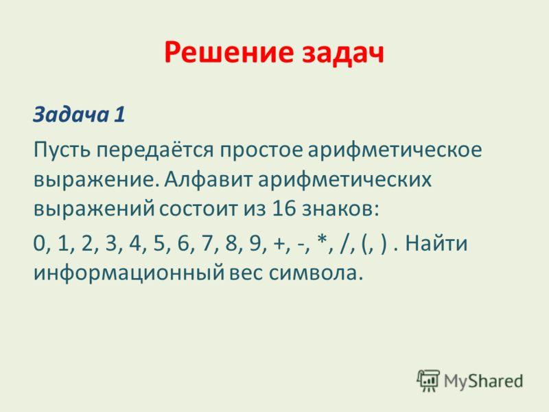 Решение задач Задача 1 Пусть передаётся простое арифметическое выражение. Алфавит арифметических выражений состоит из 16 знаков: 0, 1, 2, 3, 4, 5, 6, 7, 8, 9, +, -, *, /, (, ). Найти информационный вес символа.