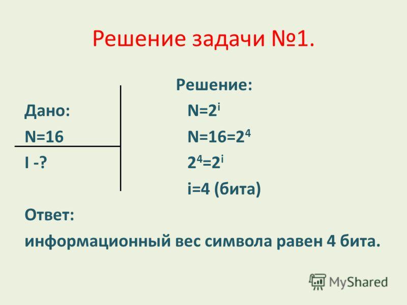 Решение задачи 1. Решение: Дано:N=2 i N=16N=16=2 4 I -? 2 4 =2 i i=4 (бита) Ответ: информационный вес символа равен 4 бита.