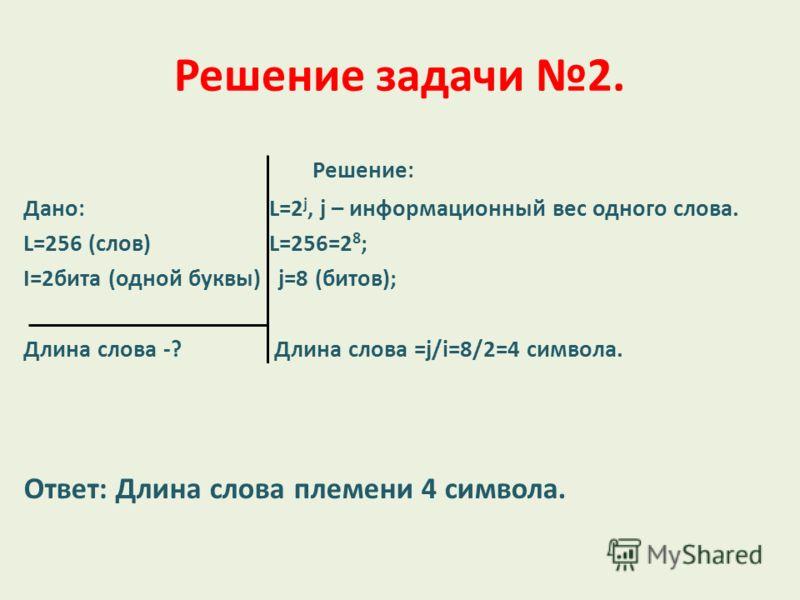 Решение задачи 2. Решение: Дано: L=2 j, j – информационный вес одного слова. L=256 (слов) L=256=2 8 ; I=2бита (одной буквы) j=8 (битов); Длина слова -? Длина слова =j/i=8/2=4 символа. Ответ: Длина слова племени 4 символа.