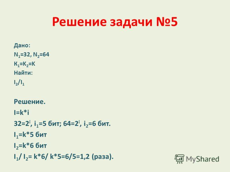 Решение задачи 5 Дано: N 1 =32, N 2 =64 К 1 =K 2 =K Найти: I 2 /I 1 Решение. I=k*i 32=2 i, i 1 =5 бит; 64=2 i, i 2 =6 бит. I 1 =k*5 бит I 2 =k*6 бит I 1 / I 2 = k*6/ k*5=6/5=1,2 (раза).