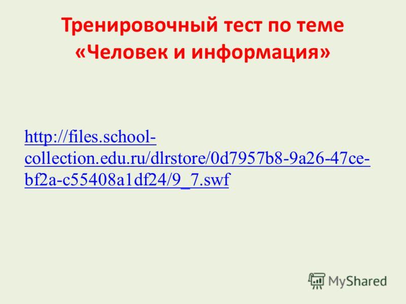 Тренировочный тест по теме «Человек и информация» http://files.school- collection.edu.ru/dlrstore/0d7957b8-9a26-47ce- bf2a-c55408a1df24/9_7.swf