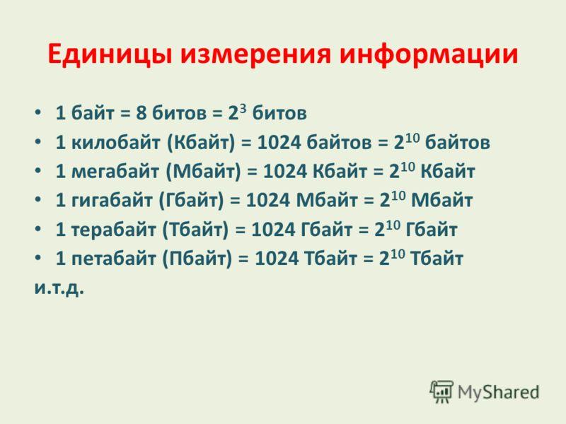 Единицы измерения информации 1 байт = 8 битов = 2 3 битов 1 килобайт (Кбайт) = 1024 байтов = 2 10 байтов 1 мегабайт (Мбайт) = 1024 Кбайт = 2 10 Кбайт 1 гигабайт (Гбайт) = 1024 Мбайт = 2 10 Мбайт 1 терабайт (Тбайт) = 1024 Гбайт = 2 10 Гбайт 1 петабайт