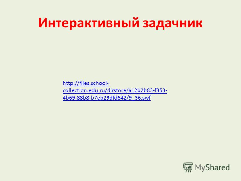 http://files.school- collection.edu.ru/dlrstore/a12b2b83-f353- 4b69-88b8-b7eb29dfd642/9_36.swf Интерактивный задачник