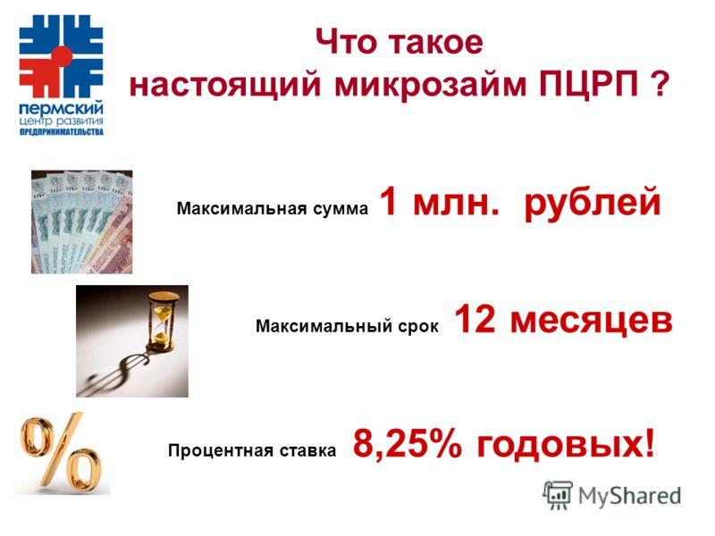 Что такое настоящий микрозайм ПЦРП ? Максимальная сумма 1 млн. рублей Максимальный срок 12 месяцев Процентная ставка 8,25% годовых!