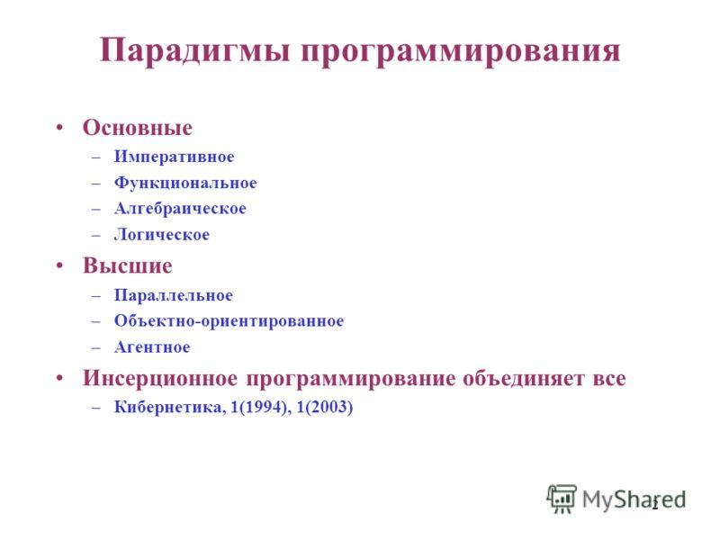 2 Парадигмы программирования Основные –Императивное –Функциональное –Алгебраическое –Логическое Высшие –Параллельное –Объектно-ориентированное –Агентное Инсерционное программирование объединяет все –Кибернетика, 1(1994), 1(2003)