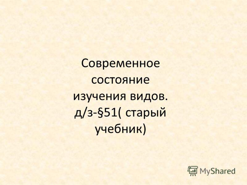 Современное состояние изучения видов. д/з-§51( старый учебник)