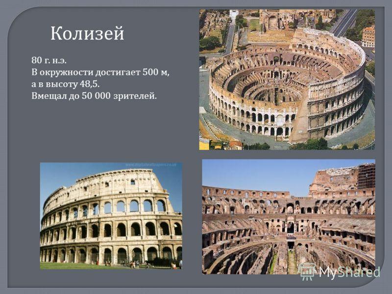 Колизей 80 г. н.э. В окружности достигает 500 м, а в высоту 48,5. Вмещал до 50 000 зрителей.