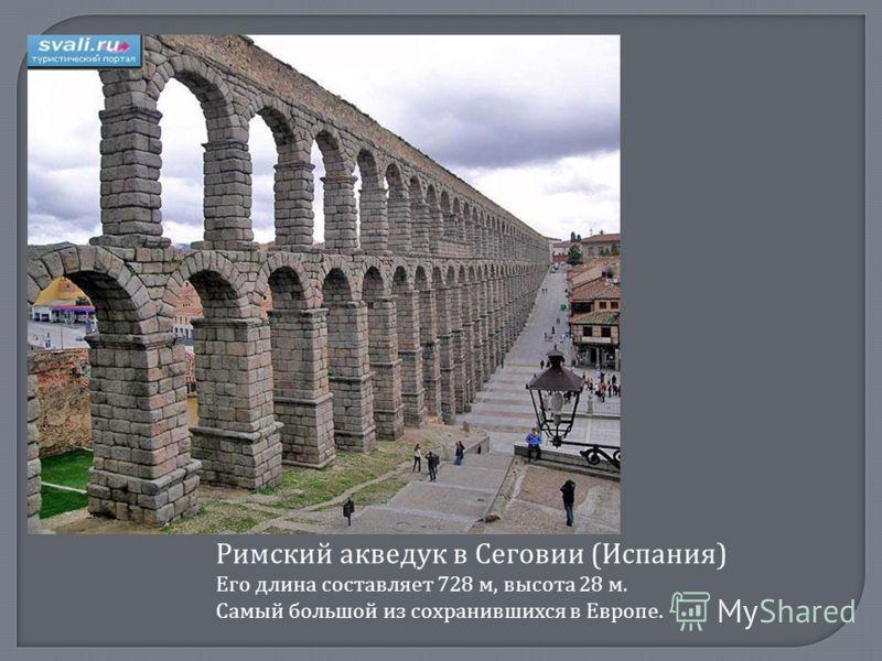 Римский акведук в Сеговии (Испания) Его длина составляет 728 м, высота 28 м. Самый большой из сохранившихся в Европе.