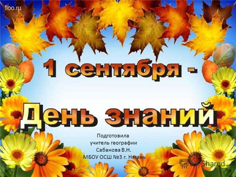 Подготовила учитель географии Сабанова В.Н. МБОУ ОСШ 3 г. Нягань