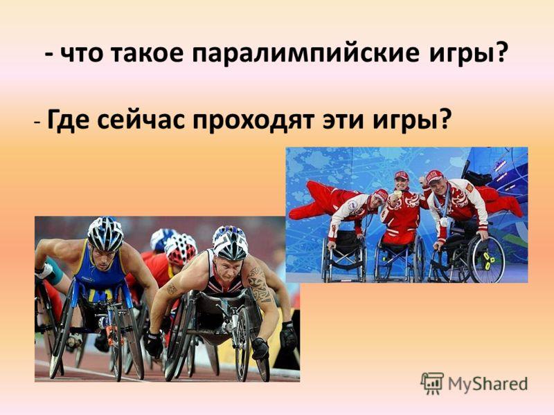 - что такое паралимпийские игры? - Где сейчас проходят эти игры?