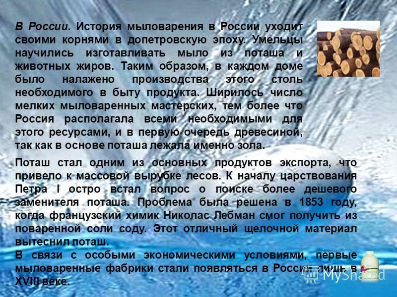 В России. История мыловарения в России уходит своими корнями в допетровскую эпоху. Умельцы научились изготавливать мыло из поташа и животных жиров. Таким образом, в каждом доме было налажено производства этого столь необходимого в быту продукта. Шири