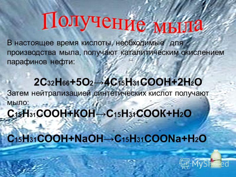 В настоящее время кислоты, необходимые для производства мыла, получают каталитическим окислением парафинов нефти: 2C 32 H 66 +5O 2 4C 15 H 31 COOH+2H 2 O Затем нейтрализацией синтетических кислот получают мыло: С 15 Н 31 СООН+КОНС 15 Н 31 СООК+Н 2 О