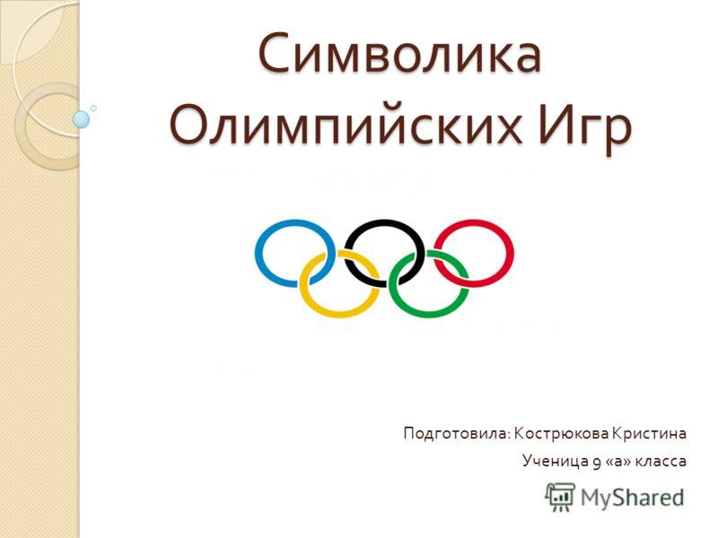 Символика Олимпийских Игр Подготовила : Кострюкова Кристина Ученица 9 « а » класса