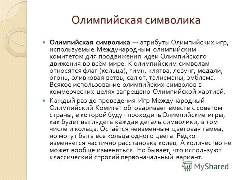 Олимпийская символика Олимпийская символика атрибуты Олимпийских игр, используемые Международным олимпийским комитетом для продвижения идеи Олимпийского движения во всём мире. К олимпийским символам относятся флаг ( кольца ), гимн, клятва, лозунг, ме